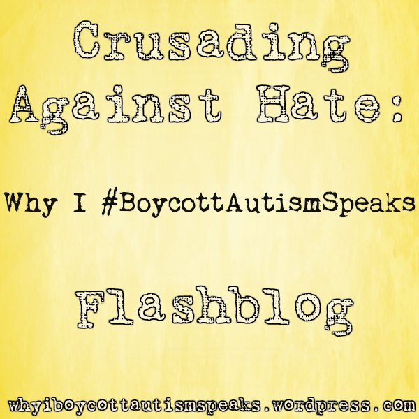 Crusading Against hate: Why I #boycottautismspeaks flashblog whyiboycottautismspeaks.wordpress.com